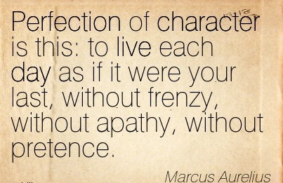Perfection of Character is this  to Live Each day as if it were your last, without Frenzy, without apathy, without pretence. - Marcus Aurelius