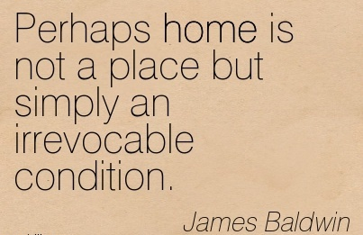 Perhaps Home is Not a place but simply an Irrevocable Condition. - James Baldwin - Comfort Quotes