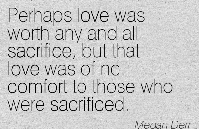 Perhaps Love was worth any and all Sacrifice, but that Love was of no Comfort to those who were Sacrificed. - Megan  Derr