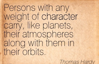 Persons with any Weight of Character Carry, like Planets, their Atmospheres Along with them in their Orbits. - Thomas Hardy