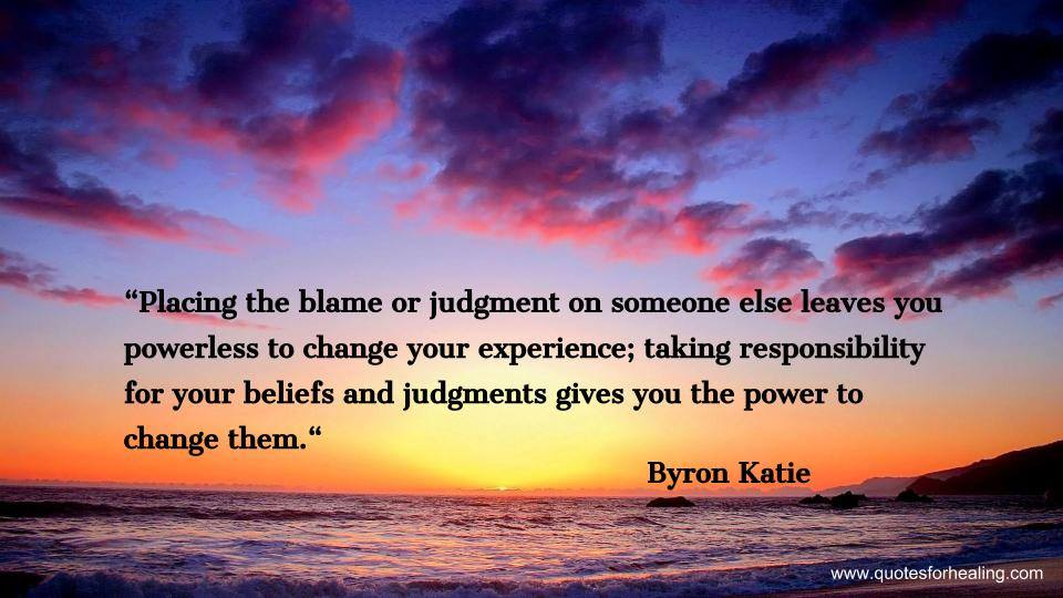 """"""" Placing The Blame Or Judgment On Someone Else Leaves You Powerless To Change Your Experience.. - Byron Katie"""
