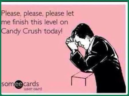Please, Please, Please Let Me Finish This Level On Candy Crush Today! - Addiction Quotes