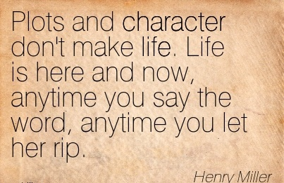 Plots and Character Don't Make Life. Life is here and Now, Anytime you say the Word, Anytime you let her Rip. - Henry Miller