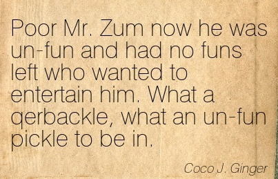 Poor Mr. Zum Now He Was Un-Fun And Had No Funs Left Who Wanted To Entertain Him. What A Qerbackle, What An Un-Fun Pickle To Be In. - Coco J. Ginger - Addiction Quotes