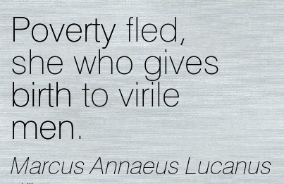 Poverty Fled, She Who Gives Birth To Virile Men. - Marcus Annaeus Lucanus