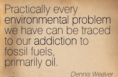 Practically Every Eenvironmental Problem We Have Can Be Traced To Our Addiction To Fossil Fuels, Primarily Oil. - Dennis Weaver - Addiction Quotes