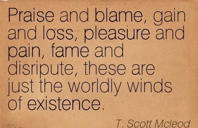Praise And Blame, Gain And Loss, Pleasure And Pain, Fame And Disripute, These Are Just The Worldly Winds Of Existence. - T. Scott Mcleod