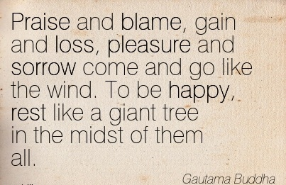 Praise And Blame, Gain And Loss, Pleasure And Sorrow Come And Go Like The Wind. To Be Happy, Rest Like A Giant Tree In The Midst Of Them All. - Gautama Buddha