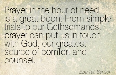 Prayer in the hour of need is a Great Boon. From Simple trials to our Gethsemanes, God, our greatest Source of Comfort and Counsel. - Ezra Taft