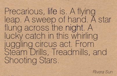 Precarious, Life is. A flying Leap. A Sweep Of Hand. A Star Flung Across The Night. A Lucky Catch In This Whirling Juggling Circus….. - Rivera Sun
