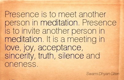 Presence Is To Meet Another Person in Meditation. Presence is to Invite Another Person in Meditation. It is a Meeting in Love, Joy… Oneness. - Swami Dhyan Giten
