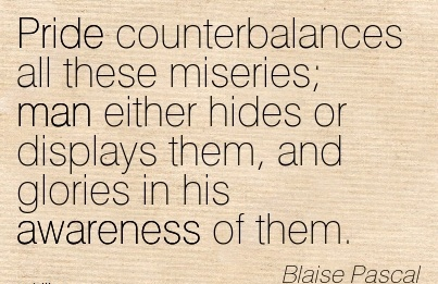 Pride Counterbalances All These Miseries; Man Either Hides Or Displays Them, And Glories In His Awareness Of Them. - Blaise Pascal