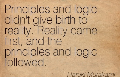 Principles And Logic Didn't Give Birth To Reality. Reality Came First, And The Principles And Logic Followed. - Haruki Murakami