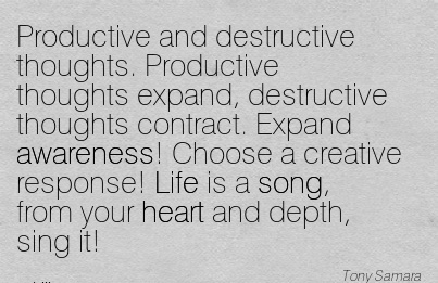 Productive And Destructive Thoughts. PRoductive Thoughts Expand, Destructive Thoughts Contract. - Tony Samara