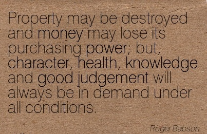 Property may be Destroyed and money may lose its Purchasing power; but, Character, Health, Knowledge and ..Always be in Demand under all Conditions. - Roger Badson