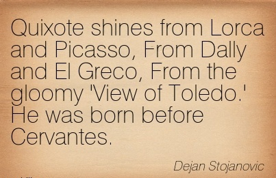 Quixote Shines From Lorca And Picasso, From Dally And El Greco, From The Gloomy 'View of Toledo.' He Was Born Before Cervantes. - Dejan