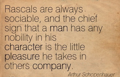 Rascals are Always Sociable, and the Chief sign that a man has any Nobility in his Character is the little Pleasure he takes in others Company. - Arthur Schopenhauer