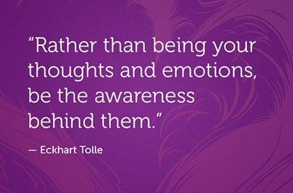 Rather Than being Your Thoughts And Emotions, be the Awareness Behind Them. - Eckhart Tolle
