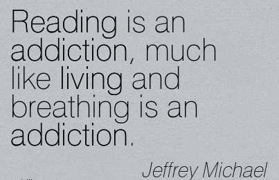 Reading is an Addiction, Much Like Living and Breathing is an Addiction. - Jeffrey Michael