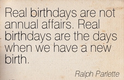 Real Birthdays Are Not Annual Affairs. Real Birthdays Are The Days When we Have a New Birth. - Ralph Parlette