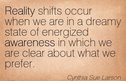 Reality Shifts Occur When We Are In A Dreamy State of Energized Awareness In Which We Are Clear About What We Prefer. - Cynthia Sue Larson