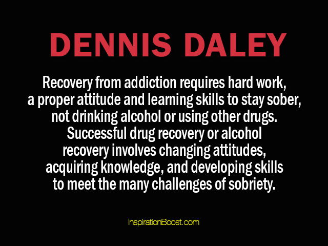 Recovery From Addiction Requires Hard Work, A Proper Attitude And Learning Skills To Stay Sober.. - Dennis Daley