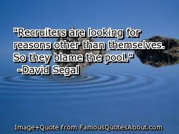 Recruiters Are looking For Reasons Other Than Themselves. So They Blame The Pool. - David Segal