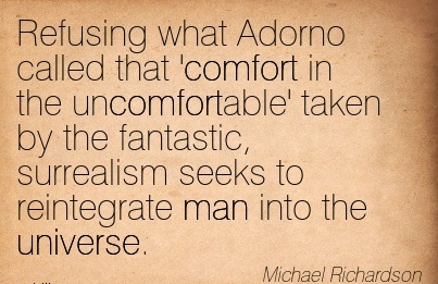 Refusing what Adorno Called that Comfort in the Uncomfortable' taken by the Fantastic, Surrealism Seeks  Man Into the Universe. - Michael Richardson