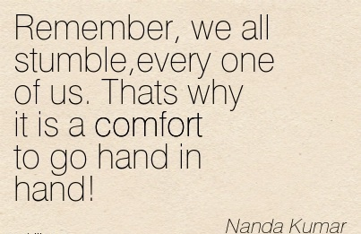 Remember, we all Stumble,every One of us. Thats Why it is a Comfort to go hand in Hand! - Nanda Kumar