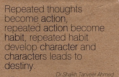 Repeated thoughts become Action, Repeated action become habit, repeated habit develop Character and Characters leads to Destiny. - Dr. Shaikh Tanveer ahmed