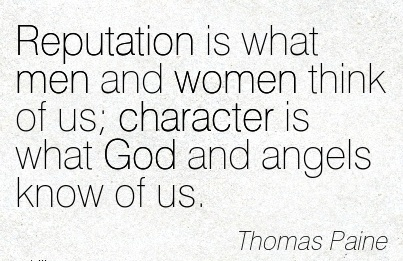 Reputation is what Men and Women think of us Character is What God and Angels know of us. - Thomas Paine