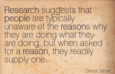 Research Suggests That People Are Typically Unaware Of The Reasons Why They Are Doing What They Are Doing, But When Asked for a reason, they readily Supply One. - Daniel Gilbert