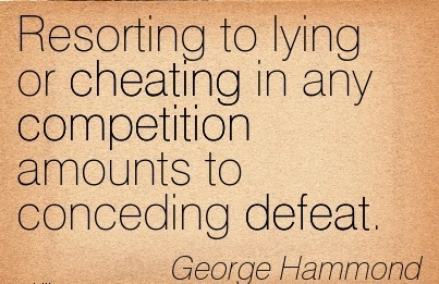 Resorting to lying or cheating in any competition amounts to conceding defeat. - George Hammond