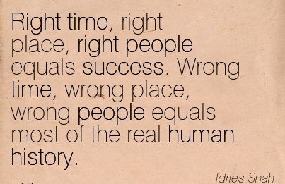 Right Time, Right Place, Right People Equals Success. Wrong Time, Wrong Place, Wrong People Equals Most Of The Real Human History. - Idries