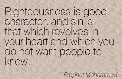 Righteousness is Good Character, and sin is that Which Revolves in your Heart and which You do not Want People to Know. - Prophet Mohammed