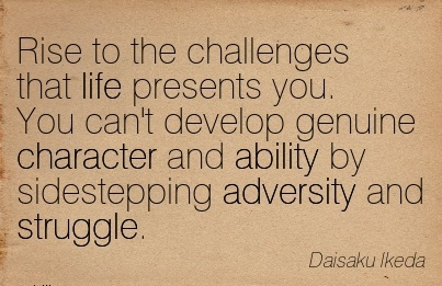 Rise To The Challenges that life presents you. You can't develop Genuine Character and ability by Sidestepping Adversity and Struggle. - Daisaku