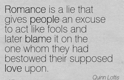 Romance Is A Lie That Gives People An Excuse To Act Like Fools And Later Blame It On the one Whom They Had Bestowed Their supposed Love Upon. - Quinn Loftis
