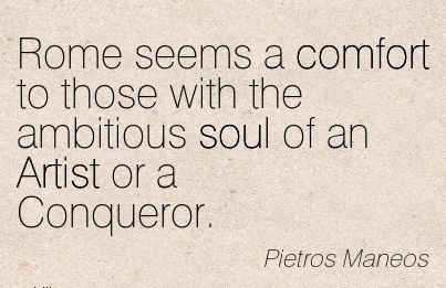 Rome Seems a Comfort To Those With the Ambitious Soul of an Artist or a Conqueror. - Pietros Maneos
