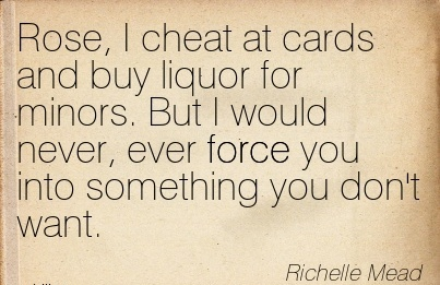 Rose, I Cheat at cards and buy liquor for minors. But I would never, ever force you into something you don't want. - Richelle MEad