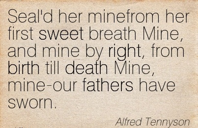 Seal'd Her Minefrom Her First Sweet Breath Mine, And mine by right, from Birth Till Death Mine, Mine-Our Fathers have Sworn. - Alfred Tennyson