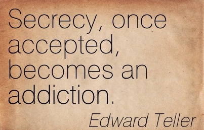 Secrecy, Once Accepted, Becomes an Addiction. -  Edward Teller