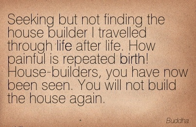 Seeking But Not Finding The House Builder I travelled through life after life. How painful is Repeated Birth! House-Builders.. - Buddha