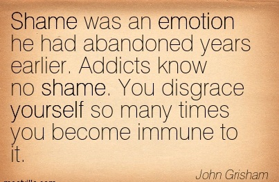 Shame Was An Emotion He Had Abandoned Years Earlier. Addicts Know No Shame. You Disgrace Yourself So Many Times You Become Immune To It. - John Grisham