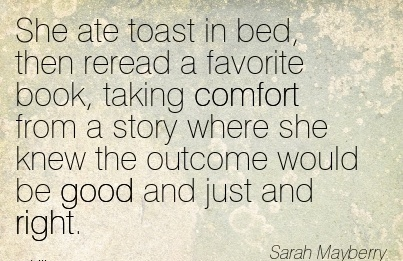 She Ate toast in bed, then Reread a Favorite book, taking Comfort From a Story where she knew the Outcome would be Good and just and Right. - Sarah Mayberry