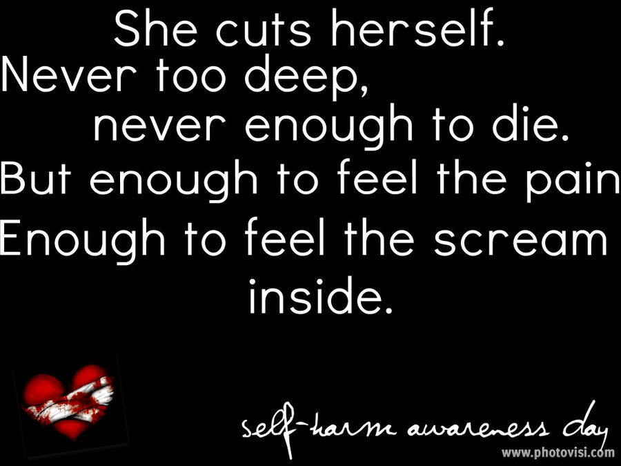 She Cuts Herself. Newer Too Deep. Nver Enough To Die. But Eniugh To Feel The Pain Enough To Feel The Scream inside. - Self harm Awareness Day