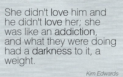 She Didn't Love Him and He Didn't Love her; She Was Like An Addiction.. - Kim Edwards