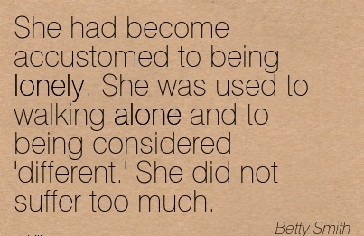 She had become Accustomed to being Lonely. She was Used to Walking Alone and to Being Considered 'Different.' She did not Suffer too much. - Betty Smith