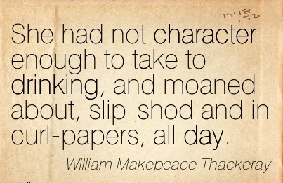 She had not Character Enough to Take to Drinking, and Moaned About, Slip-Shod and in Curl-Papers, all Day. - William Makepeace Thackeray