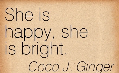 She is Happy, She is Bright. - Coco J. Ginger - Addiction Quotes