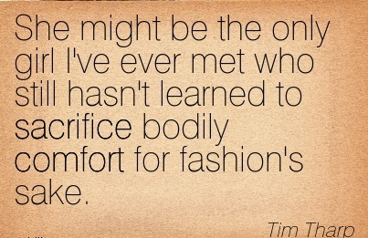 She Might be the Only Girl I've Ever Met who Still hasn't learned to Sacrifice Bodily Comfort for Fashion's Sake. - Tim Tharp